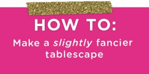 How To Make a Fancy Tablescape