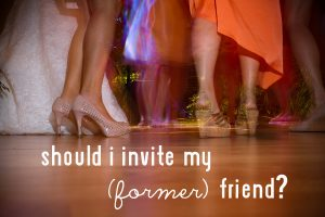 should I invite my former friend | apracticalwedding.com